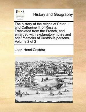 The History of the Reigns of Peter III. and Catharine II. of Russia. Translated from the French, and Enlarged with Explanatory Notes and Brief Memoirs of Illustrious Persons. Volume 2 of 2