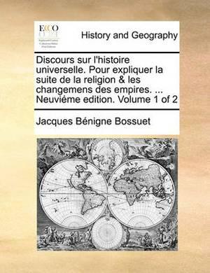 Discours Sur L'Histoire Universelle. Pour Expliquer La Suite de La Religion & Les Changemens Des Empires. ... Neuvieme Edition. Volume 1 of 2