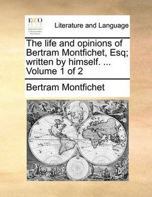 The Life and Opinions of Bertram Montfichet, Esq; Written by Himself. ... Volume 1 of 2
