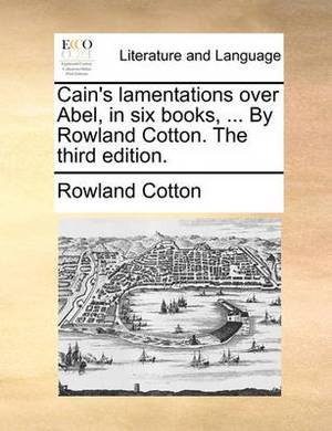Cain's Lamentations Over Abel, in Six Books, ... by Rowland Cotton. the Third Edition.