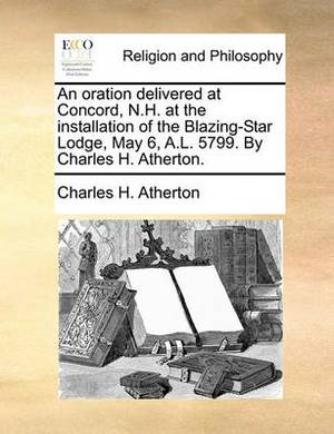An Oration Delivered at Concord, N.H. at the Installation of the Blazing-Star Lodge, May 6, A.L. 5799. by Charles H. Atherton.