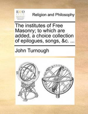 The Institutes of Free Masonry; To Which Are Added, a Choice Collection of Epilogues, Songs, &C. ...