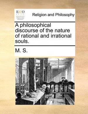 A Philosophical Discourse of the Nature of Rational and Irrational Souls.