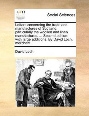 Letters Concerning the Trade and Manufactures of Scotland; Particularly the Woollen and Linen Manufactures. ... Second Edition: With Large Additions. by David Loch, Merchant.