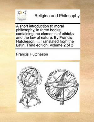 A Short Introduction to Moral Philosophy, in Three Books; Containing the Elements of Ethicks and the Law of Nature. by Francis Hutcheson, ... Translated from the Latin. Third Edition. Volume 2 of 2