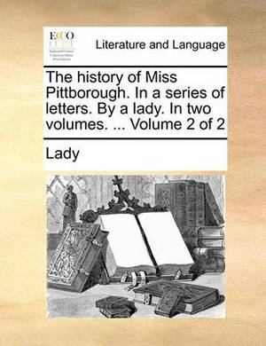 The History of Miss Pittborough. in a Series of Letters. by a Lady. in Two Volumes. ... Volume 2 of 2