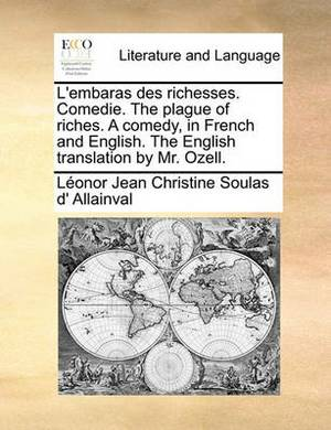 L'Embaras Des Richesses. Comedie. the Plague of Riches. a Comedy, in French and English. the English Translation by Mr. Ozell.