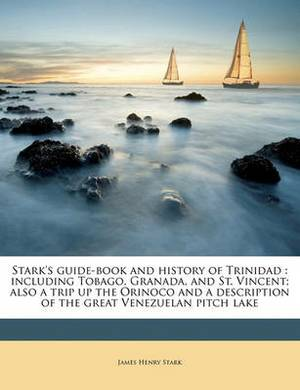 Stark's Guide-Book and History of Trinidad: Including Tobago, Granada, and St. Vincent; Also a Trip Up the Orinoco and a Description of the Great Venezuelan Pitch Lake