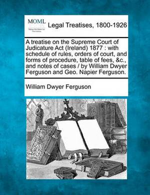 A Treatise on the Supreme Court of Judicature ACT (Ireland) 1877: With Schedule of Rules, Orders of Court, and Forms of Procedure, Table of Fees, &C., and Notes of Cases / By William Dwyer Ferguson and Geo. Napier Ferguson.