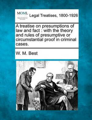 A Treatise on Presumptions of Law and Fact: With the Theory and Rules of Presumptive or Circumstantial Proof in Criminal Cases.