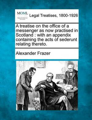 A Treatise on the Office of a Messenger as Now Practised in Scotland: With an Appendix Containing the Acts of Sederunt Relating Thereto.