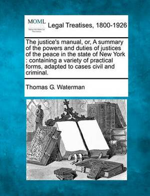 Justice's Manual, Orsummary of the Powers and Duties of Justices of the Peace in the State of New York: Containing a Variety of Practical Forms, a