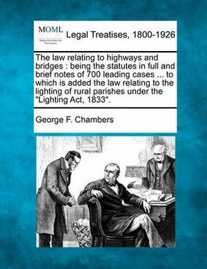 The Law Relating to Highways and Bridges: Being the Statutes in Full and Brief Notes of 700 Leading Cases ... to Which Is Added the Law Relating to the Lighting of Rural Parishes Under the  Lighting ACT, 1833.