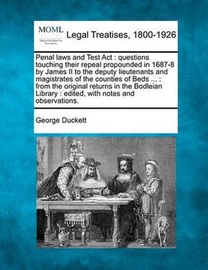 Penal Laws and Test ACT: Questions Touching Their Repeal Propounded in 1687-8 by James II to the Deputy Lieutenants and Magistrates of the Counties of Beds ...: From the Original Returns in the Bodleian Library: Edited, with Notes and Observations.