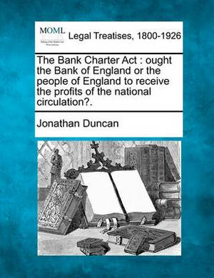 The Bank Charter ACT: Ought the Bank of England or the People of England to Receive the Profits of the National Circulation?.