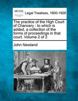 The Practice of the High Court of Chancery: To Which Is Added, a Collection of the Forms of Proceedings in That Court. Volume 2 of 2