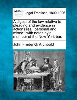 A Digest of the Law Relative to Pleading and Evidence in Actions Real, Personal and Mixed: With Notes by a Member of the New-York Bar.
