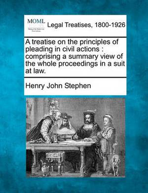 A Treatise on the Principles of Pleading in Civil Actions: Comprising a Summary View of the Whole Proceedings in a Suit at Law.