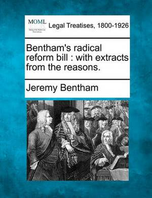 Bentham's Radical Reform Bill: With Extracts from the Reasons.