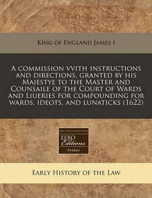 A Commission Vvith Instructions and Directions, Granted by His Maiestye to the Master and Counsaile of the Court of Wards and Liueries for Compounding for Wards, Ideots, and Lunaticks (1622)