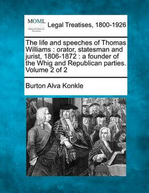 The Life and Speeches of Thomas Williams: Orator, Statesman and Jurist, 1806-1872: A Founder of the Whig and Republican Parties. Volume 2 of 2