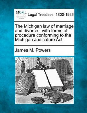 The Michigan Law of Marriage and Divorce: With Forms of Procedure Conforming to the Michigan Judicature ACT.
