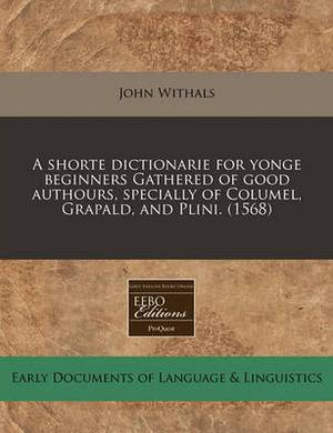 A Shorte Dictionarie for Yonge Beginners Gathered of Good Authours, Specially of Columel, Grapald, and Plini. (1568)