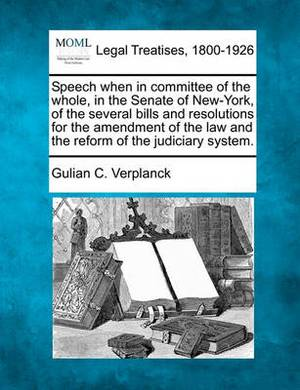 Speech When in Committee of the Whole, in the Senate of New-York, of the Several Bills and Resolutions for the Amendment of the Law and the Reform of the Judiciary System.
