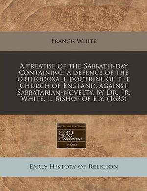 A Treatise of the Sabbath-Day Containing, a Defence of the Orthodoxall Doctrine of the Church of England, Against Sabbatarian-Novelty. by Dr. Fr. White, L. Bishop of Ely. (1635)
