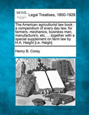 The American Agriculturist Law Book: A Compendium of Every Day Law, for Farmers, Mechanics, Business Men, Manufacture's, Etc. ... Together with a Special Supplement on Farm Law by H.A. Haight [I.E. Haigh].
