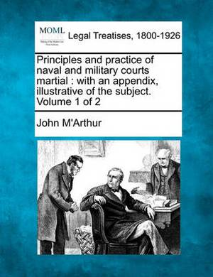 Principles and Practice of Naval and Military Courts Martial: With an Appendix Illustrative of the Subject. Volume 1 of 2