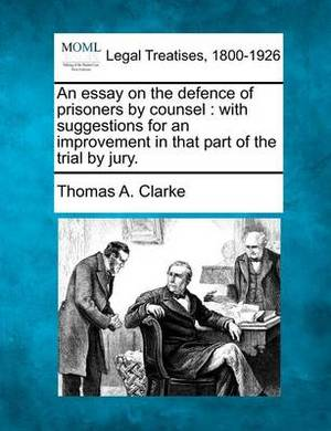 An Essay on the Defence of Prisoners by Counsel: With Suggestions for an Improvement in That Part of the Trial by Jury.
