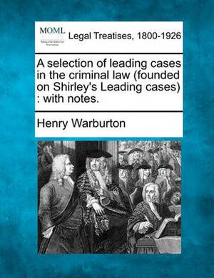 A Selection of Leading Cases in the Criminal Law (Founded on Shirley's Leading Cases): With Notes.
