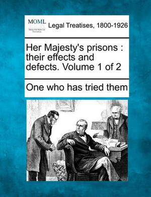 Her Majesty's Prisons: Their Effects and Defects. Volume 1 of 2