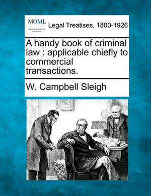 A Handy Book of Criminal Law: Applicable Chiefly to Commercial Transactions.