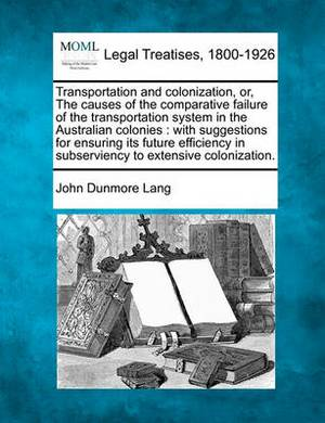 Transportation and Colonization, Or, the Causes of the Comparative Failure of the Transportation System in the Australian Colonies: With Suggestions for Ensuring Its Future Efficiency in Subserviency to Extensive Colonization.