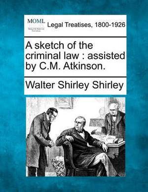 A Sketch of the Criminal Law: Assisted by C.M. Atkinson.