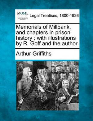 Memorials of Millbank, and Chapters in Prison History: With Illustrations by R. Goff and the Author.