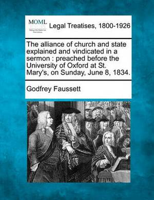 The Alliance of Church and State Explained and Vindicated in a Sermon: Preached Before the University of Oxford at St. Mary's, on Sunday, June 8, 1834.
