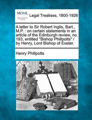 A Letter to Sir Robert Inglis, Bart., M.P.: On Certain Statements in an Article of the Edinburgh Review, No. 193, Entitled  Bishop Phillpotts  / By Henry, Lord Bishop of Exeter.