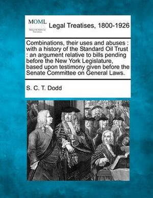 Combinations, Their Uses and Abuses: With a History of the Standard Oil Trust: An Argument Relative to Bills Pending Before the New York Legislature, Based Upon Testimony Given Before the Senate Committee on General Laws.