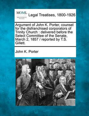 Argument of John K. Porter, Counsel for the Disfranchised Corporators of Trinity Church: Delivered Before the Select Committee of the Senate, March 2, 1857 / Reported by T.S. Gillett.