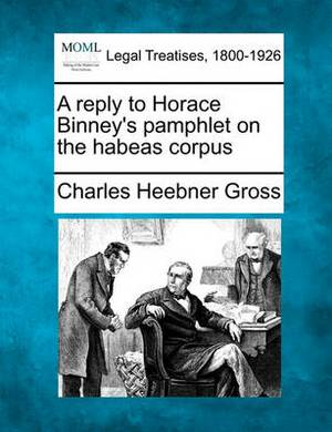 A Reply to Horace Binney's Pamphlet on the Habeas Corpus