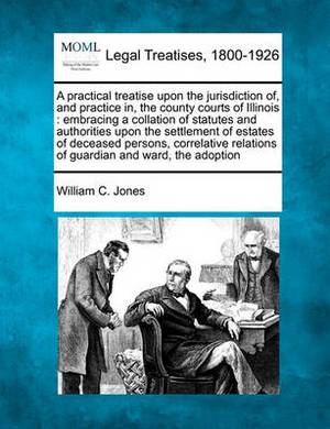 A Practical Treatise Upon the Jurisdiction Of, and Practice In, the County Courts of Illinois: Embracing a Collation of Statutes and Authorities Upon the Settlement of Estates of Deceased Persons, Correlative Relations of Guardian and Ward, the Adoption