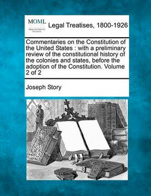 Commentaries on the Constitution of the United States: With a Preliminary Review of the Constitutional History of the Colonies and States Before the Adoption of the Constitution. Volume 2 of 2