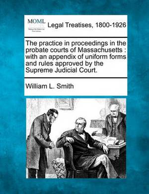 The Practice in Proceedings in the Probate Courts of Massachusetts: With an Appendix of Uniform Forms and Rules Approved by the Supreme Judicial Court.