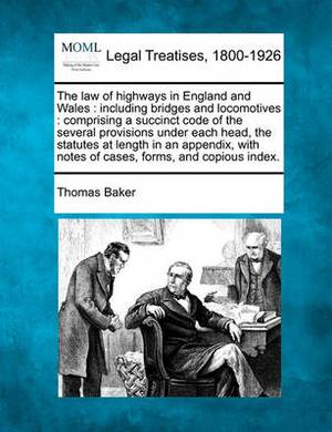 The Law of Highways in England and Wales: Including Bridges and Locomotives: Comprising a Succinct Code of the Several Provisions Under Each Head, the Statutes at Length in an Appendix, with Notes of Cases, Forms, and Copious Index.