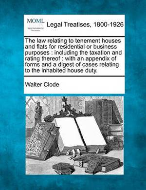 The Law Relating to Tenement Houses and Flats for Residential or Business Purposes: Including the Taxation and Rating Thereof: With an Appendix of Forms and a Digest of Cases Relating to the Inhabited House Duty.