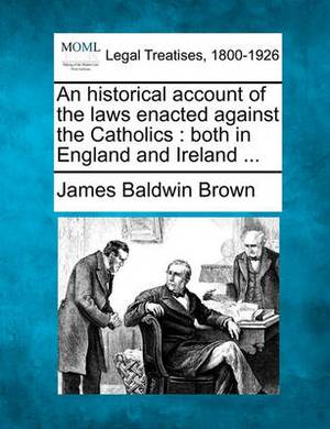 An Historical Account of the Laws Enacted Against the Catholics: Both in England and Ireland ...