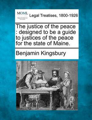 The Justice of the Peace: Designed to Be a Guide to Justices of the Peace for the State of Maine.